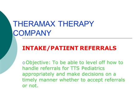 THERAMAX THERAPY COMPANY INTAKE/PATIENT REFERRALS  Objective: To be able to level off how to handle referrals for TTS Pediatrics appropriately and make.