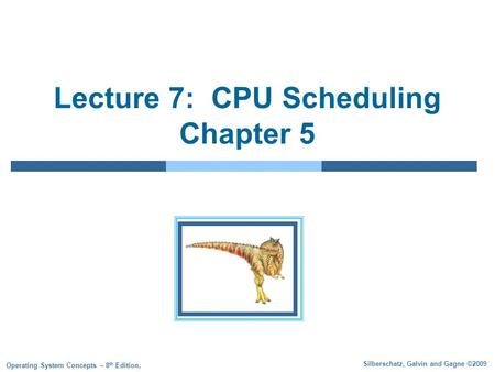 Silberschatz, Galvin and Gagne ©2009 Operating System Concepts – 8 th Edition, Lecture 7: CPU Scheduling Chapter 5.