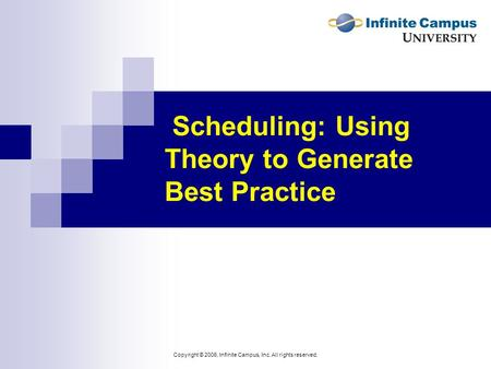 Copyright © 2006, Infinite Campus, Inc. All rights reserved. Scheduling: Using Theory to Generate Best Practice.