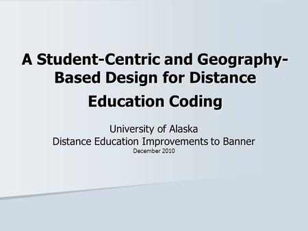A Student-Centric and Geography- Based Design for Distance Education Coding University of Alaska Distance Education Improvements to Banner December 2010.