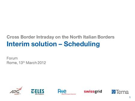 1 Cross Border Intraday on the North Italian Borders Interim solution – Scheduling Forum Rome, 13 th March 2012.