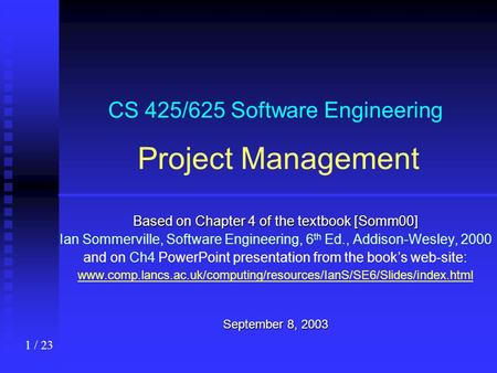 1 / 23 CS 425/625 Software Engineering Project Management Based on Chapter 4 of the textbook [Somm00] Ian Sommerville, Software Engineering, 6 th Ed.,