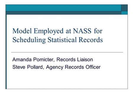 Model Employed at NASS for Scheduling Statistical Records Amanda Pomicter, Records Liaison Steve Pollard, Agency Records Officer.