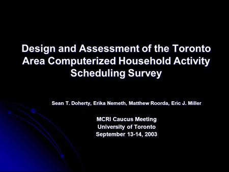 Design and Assessment of the Toronto Area Computerized Household Activity Scheduling Survey Sean T. Doherty, Erika Nemeth, Matthew Roorda, Eric J. Miller.