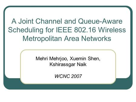 A Joint Channel and Queue-Aware Scheduling for IEEE 802.16 Wireless Metropolitan Area Networks Mehri Mehrjoo, Xuemin Shen, Kshirassgar Naik WCNC 2007.