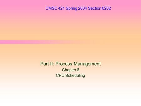 CMSC 421 Spring 2004 Section 0202 Part II: Process Management Chapter 6 CPU Scheduling.