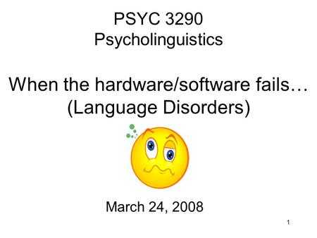 1 PSYC 3290 Psycholinguistics When the hardware/software fails… (Language Disorders) March 24, 2008.