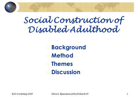 ILN-workshop 2005Dóra S. Bjarnason 26th of March 051 Social Construction of Disabled Adulthood n Background n Method n Themes n Discussion.