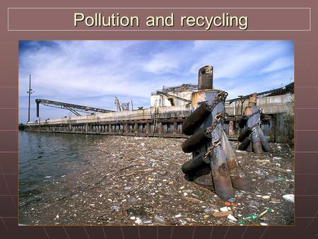 Pollution and recycling Pollution and recycling. Pollution types Natural: volcanic eruptions – dust, toxic gases, ash released Natural: volcanic eruptions.
