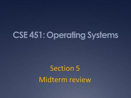 CSE 451: Operating Systems Section 5 Midterm review.