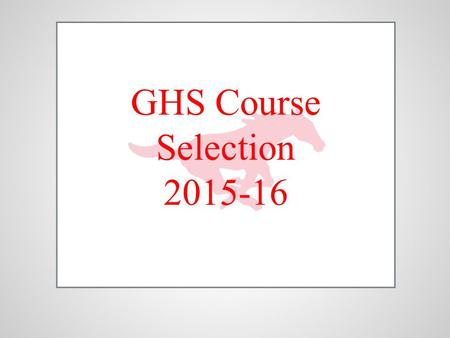 GHS Course Selection 2015-16. Today we will…….. ●Review the Course Selection and Arena Scheduling processes. ●Review your most current transcript. ●Review.