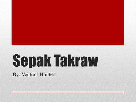 Sepak Takraw By: Ventrail Hunter. Introduction Sepal Takraw was created by the royal family of Malaysia about 500 years ago. The name itself comes from.