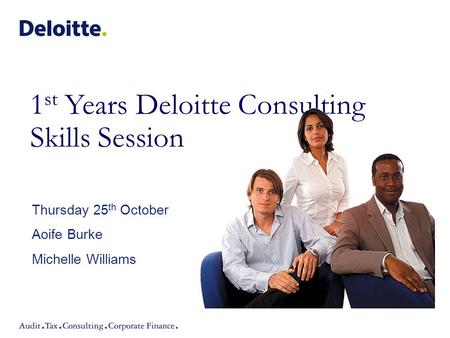 1 st Years Deloitte Consulting Skills Session Thursday 25 th October Aoife Burke Michelle Williams.