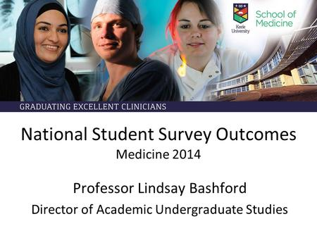 National Student Survey Outcomes Medicine 2014 Professor Lindsay Bashford Director of Academic Undergraduate Studies.