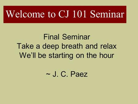 Welcome to CJ 101 Seminar Final Seminar Take a deep breath and relax We'll be starting on the hour ~ J. C. Paez.