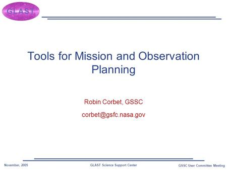 GLAST Science Support CenterNovember, 2005 GSSC User Committee Meeting Tools for Mission and Observation Planning Robin Corbet, GSSC