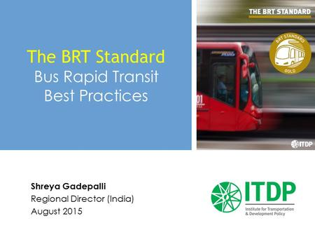 Shreya Gadepalli Regional Director (India) August 2015 The BRT Standard Bus Rapid Transit Best Practices.