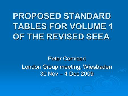 PROPOSED STANDARD TABLES FOR VOLUME 1 OF THE REVISED SEEA Peter Comisari London Group meeting, Wiesbaden 30 Nov – 4 Dec 2009.