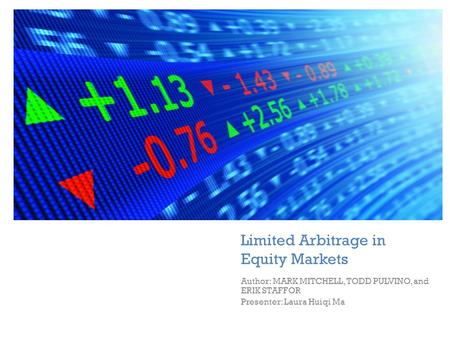 + Limited Arbitrage in Equity Markets Author: MARK MITCHELL, TODD PULVINO, and ERIK STAFFOR Presenter: Laura Huiqi Ma.