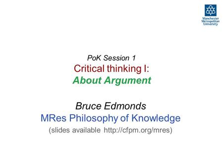 PoK Session 1 Critical thinking I: About Argument Bruce Edmonds MRes Philosophy of Knowledge (slides available