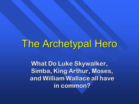 The Archetypal Hero What Do Luke Skywalker, Simba, King Arthur, Moses, and William Wallace all have in common?