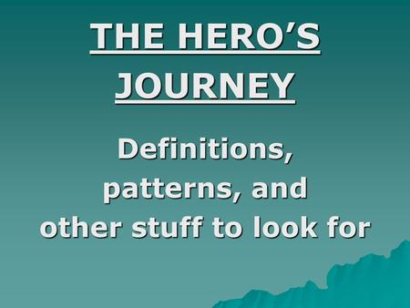 THE HERO'S JOURNEYDefinitions, patterns, and other stuff to look for.