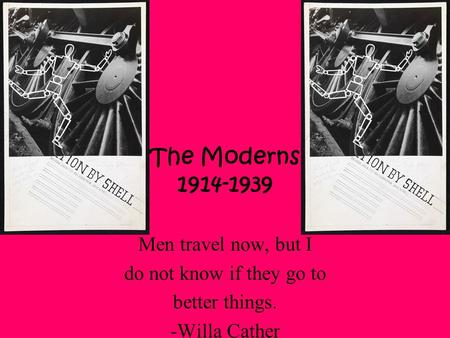 The Moderns 1914-1939 Men travel now, but I do not know if they go to better things. -Willa Cather.