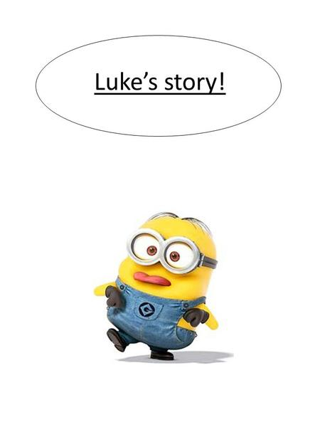 Luke's story! Once upon a time, Luke, a little boy of 8 was alone in his house because his mother was going in a shop and he didn't know what to do so.