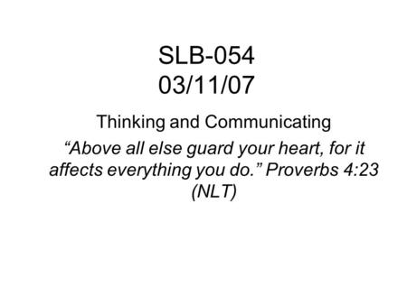 "SLB-054 03/11/07 Thinking and <strong>Communicating</strong> ""Above all else guard your heart, for it affects everything you do."" Proverbs 4:23 (NLT)"