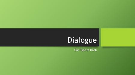 Dialogue One Type of HookOne Type of Hook. What is Dialogue? Dialogue occurs when characters talk to each other. Dialogue occurs when characters talk.