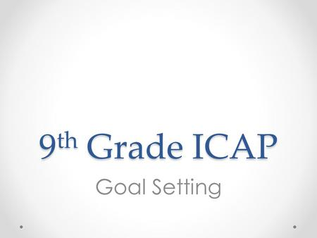 9 th Grade ICAP Goal Setting. Overview 1.Introduce goals and pathways 2.Introduce post-secondary readiness and evaluate 21 st century knowledge, attitudes,