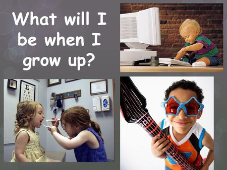 What will I be when I grow up?. Discover your INTERESTS… What do you like to do?