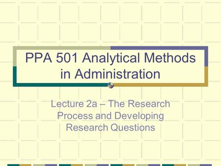 PPA 501 Analytical Methods in Administration Lecture 2a – The Research Process and Developing Research Questions.