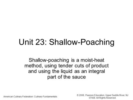 © 2006, Pearson Education, Upper Saddle River, NJ 07458. All Rights Reserved. American Culinary Federation: Culinary Fundamentals. Unit 23: Shallow-Poaching.