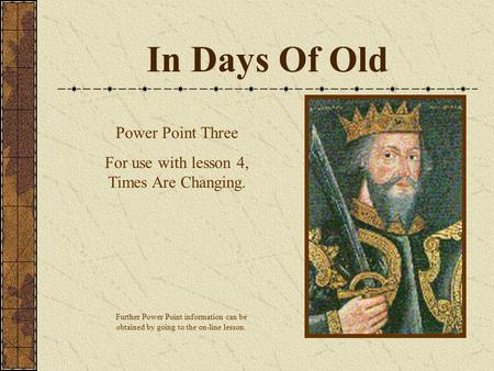 In Days Of Old Power Point Three For use with lesson 4, Times Are Changing. Further Power Point information can be obtained by going to the on-line lesson.