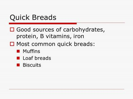 Quick Breads  Good sources of carbohydrates, protein, B vitamins, iron  Most common quick breads: Muffins Loaf breads Biscuits.