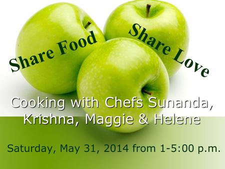Cooking with Chefs Sunanda, Krishna, Maggie & Helene Saturday, May 31, 2014 from 1-5:00 p.m. Share Food Share Love.