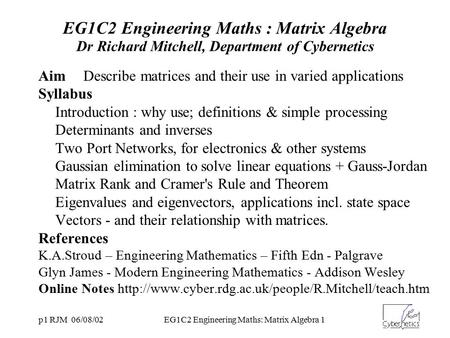 P1 RJM 06/08/02EG1C2 Engineering Maths: Matrix Algebra 1 EG1C2 Engineering Maths : Matrix Algebra Dr Richard Mitchell, Department of Cybernetics AimDescribe.