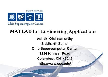 <strong>MATLAB</strong> for Engineering Applications Ashok Krishnamurthy Siddharth Samsi Ohio Supercomputer Center 1224 Kinnear Road Columbus, OH 43212