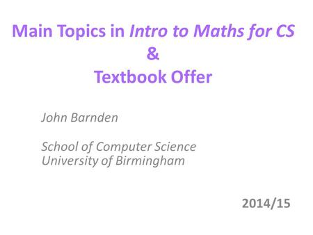 Main Topics in Intro to Maths for CS & Textbook Offer John Barnden School of Computer Science University of Birmingham 2014/15.