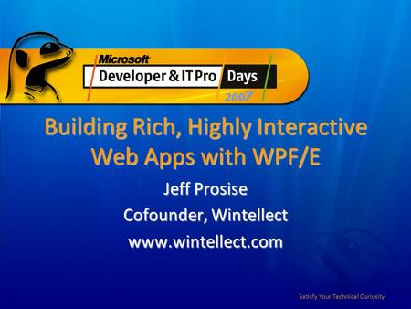 Satisfy Your Technical Curiosity Building Rich, Highly Interactive Web Apps with WPF/E Jeff Prosise Cofounder, Wintellect www.wintellect.com.