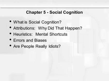 Chapter 5 - Social Cognition What is Social Cognition? Attributions: Why Did That Happen? Heuristics: Mental Shortcuts Errors and Biases Are People Really.