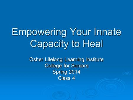 Empowering Your Innate Capacity to Heal Osher Lifelong Learning Institute College for Seniors Spring 2014 Class 4.