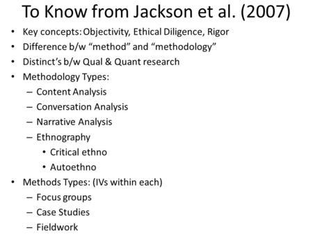 "To Know from Jackson et al. (2007) Key concepts: Objectivity, Ethical Diligence, Rigor Difference b/w ""method"" and ""methodology"" Distinct's b/w Qual &"