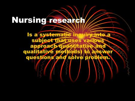 Nursing research Is a systematic inquiry into a subject that uses various approach quantitative and qualitative methods) to answer questions and solve.