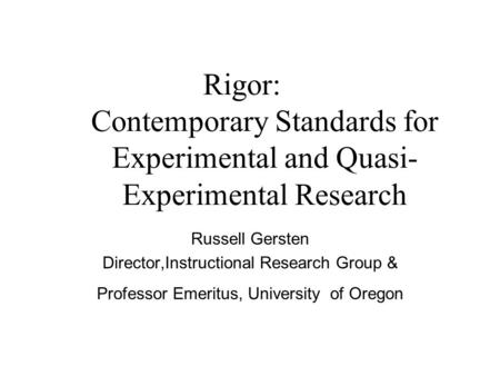 Rigor: Contemporary Standards for Experimental and Quasi- Experimental Research Russell Gersten Director,Instructional Research Group & Professor Emeritus,