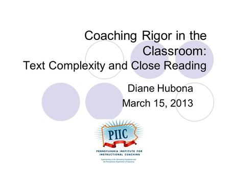 Coaching Rigor in the Classroom: Text Complexity and Close Reading Diane Hubona March 15, 2013.