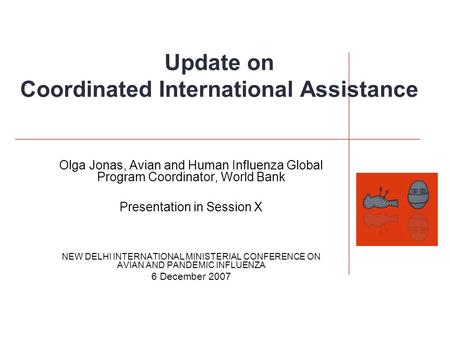 Update on Coordinated International Assistance Olga Jonas, Avian and Human Influenza Global Program Coordinator, World Bank Presentation in Session X NEW.