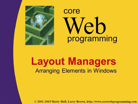 © 2001-2003 Marty Hall, Larry Brown,  Web core programming 1 Layout Managers Arranging Elements in Windows.