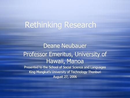 Rethinking Research Deane Neubauer Professor Emeritus, University of Hawaii, Manoa Presented to the School of Social Science and Languages King Mongkut's.
